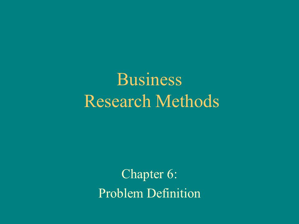 Business Research Methods Chapter 6: Problem Definition