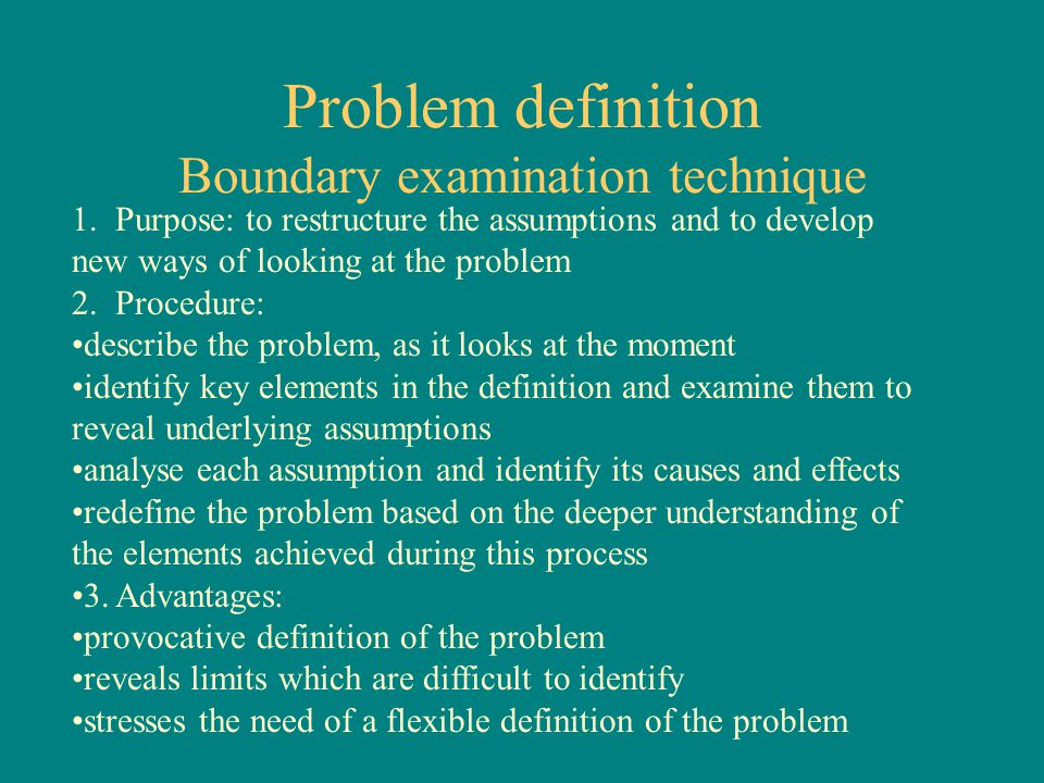 Problem definition Boundary examination technique 1.Purpose: to restructure the assumptions and to develop new ways of looking at the problem 2.Procedure: describe the problem, as it looks at the moment identify key elements in the definition and examine them to reveal underlying assumptions analyse each assumption and identify its causes and effects redefine the problem based on the deeper understanding of the elements achieved during this process 3.Advantages: provocative definition of the problem reveals limits which are difficult to identify stresses the need of a flexible definition of the problem