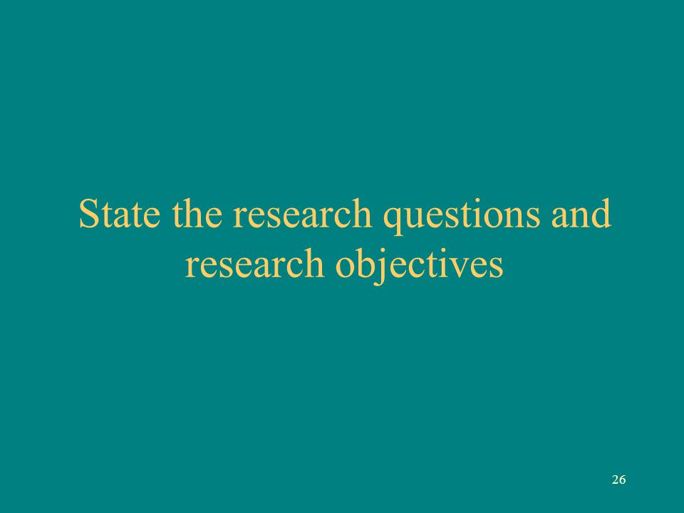 26 State the research questions and research objectives