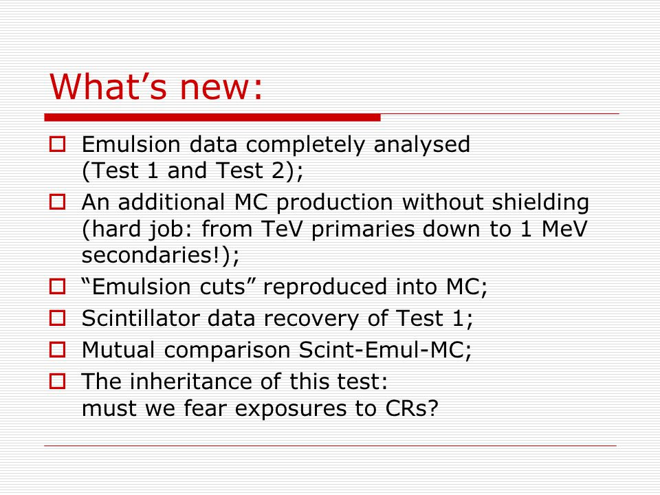 What's new:  Emulsion data completely analysed (Test 1 and Test 2);  An additional MC production without shielding (hard job: from TeV primaries down to 1 MeV secondaries!);  Emulsion cuts reproduced into MC;  Scintillator data recovery of Test 1;  Mutual comparison Scint-Emul-MC;  The inheritance of this test: must we fear exposures to CRs