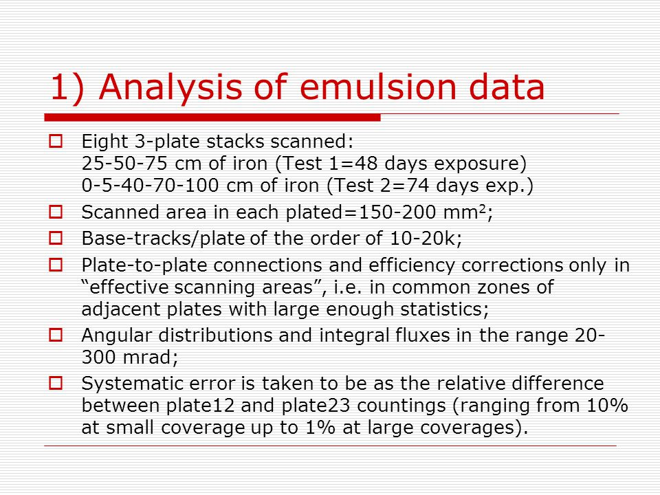 1) Analysis of emulsion data  Eight 3-plate stacks scanned: 25-50-75 cm of iron (Test 1=48 days exposure) 0-5-40-70-100 cm of iron (Test 2=74 days exp.)  Scanned area in each plated=150-200 mm 2 ;  Base-tracks/plate of the order of 10-20k;  Plate-to-plate connections and efficiency corrections only in effective scanning areas , i.e.