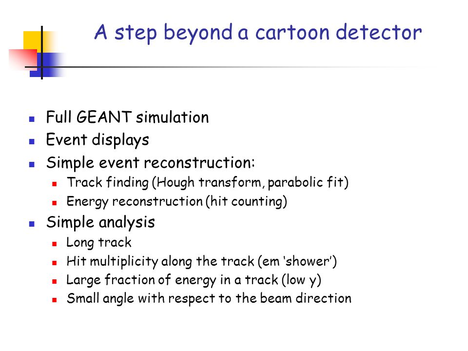 A step beyond a cartoon detector Full GEANT simulation Event displays Simple event reconstruction: Track finding (Hough transform, parabolic fit) Energy reconstruction (hit counting) Simple analysis Long track Hit multiplicity along the track (em 'shower') Large fraction of energy in a track (low y) Small angle with respect to the beam direction