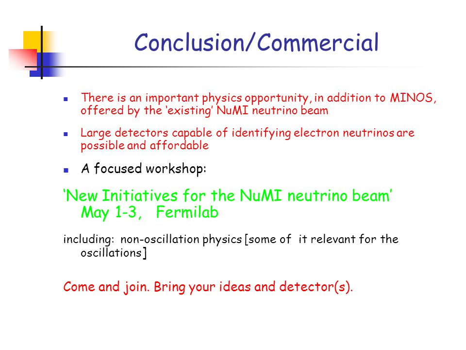 Conclusion/Commercial There is an important physics opportunity, in addition to MINOS, offered by the 'existing' NuMI neutrino beam Large detectors capable of identifying electron neutrinos are possible and affordable A focused workshop: 'New Initiatives for the NuMI neutrino beam' May 1-3, Fermilab including: non-oscillation physics [some of it relevant for the oscillations ] Come and join.