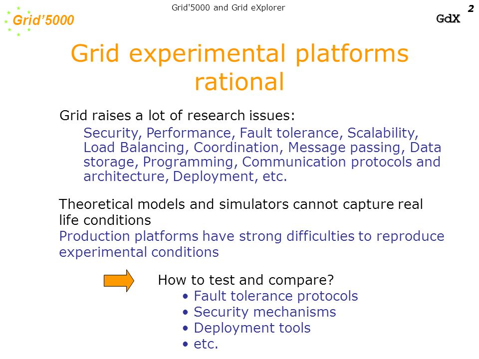 Grid'5000 GdX Grid 5000 and Grid eXplorer 13 Summary of Grid5000 experiments of Grid'5000 members Networking –End Host Communication layer –High performance long distance protocols –High Speed Network Emulation Middleware / OS –Grid'5000 control/access –Grid'5000 experiment automation –Scheduling / data distribution in Grid –Fault tolerance in Grid –Resource management –Grid SSI OS and Grid I/O –Desktop Grid/P2P systems Programming –Component programming for the Grid (Java, Corba) –GRID-RPC –GRID-MPI –Code Coupling Applications –Multi-parametric applications (Climate modeling/Functional Genomic) –Large scale experimentation of distributed applications (Electromagnetism, multi-material fluid mechanics, parallel optimization algorithms, CFD, astrophysics –Medical images, Collaborating tools in virtual 3D environment