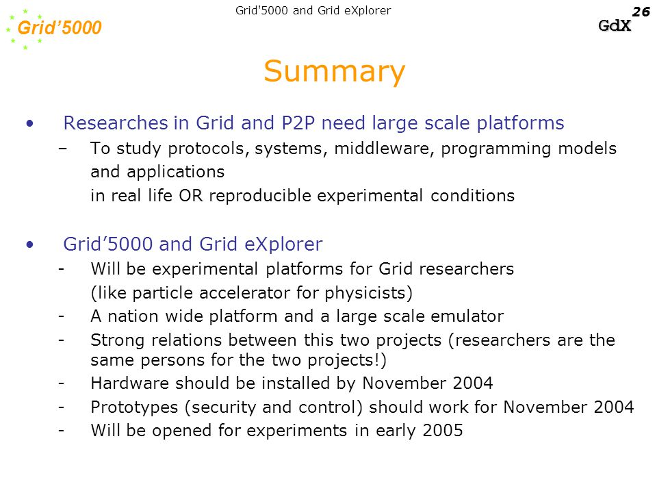 Grid'5000 GdX Grid 5000 and Grid eXplorer 26 Summary Researches in Grid and P2P need large scale platforms –To study protocols, systems, middleware, programming models and applications in real life OR reproducible experimental conditions Grid'5000 and Grid eXplorer -Will be experimental platforms for Grid researchers (like particle accelerator for physicists) -A nation wide platform and a large scale emulator -Strong relations between this two projects (researchers are the same persons for the two projects!) -Hardware should be installed by November 2004 -Prototypes (security and control) should work for November 2004 -Will be opened for experiments in early 2005