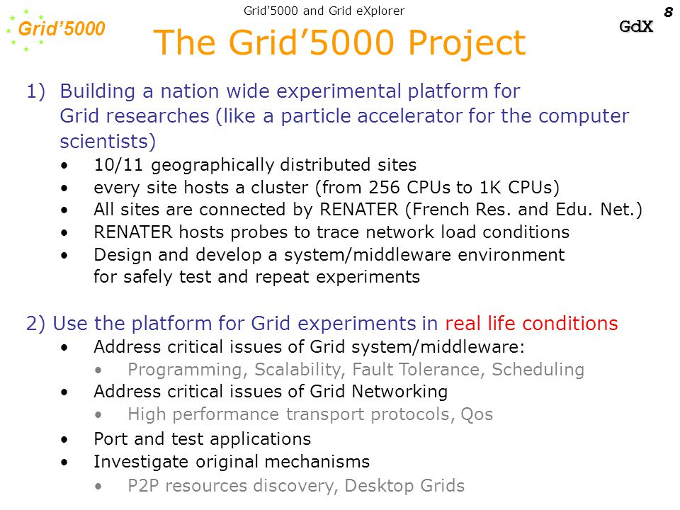 GdX Grid 5000 and Grid eXplorer 8 1)Building a nation wide experimental platform for Grid researches (like a particle accelerator for the computer scientists) 10/11 geographically distributed sites every site hosts a cluster (from 256 CPUs to 1K CPUs) All sites are connected by RENATER (French Res.