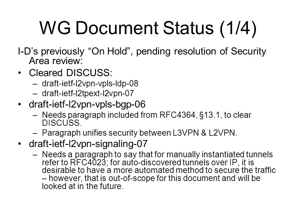 """WG Document Status (1/4) I-D's previously """"On Hold"""", pending resolution of Security Area review: Cleared DISCUSS: –draft-ietf-l2vpn-vpls-ldp-08 –draft"""