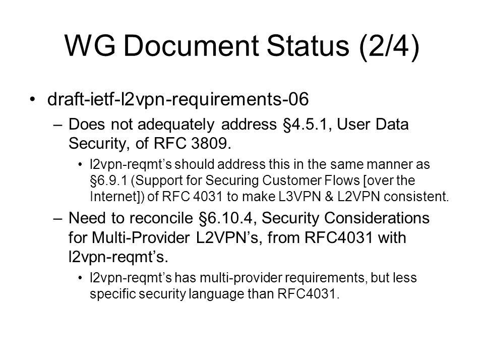 WG Document Status (2/4) draft-ietf-l2vpn-requirements-06 –Does not adequately address §4.5.1, User Data Security, of RFC 3809. l2vpn-reqmt's should a