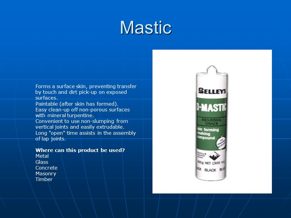 Mastic Forms a surface skin, preventing transfer by touch and dirt pick-up on exposed surfaces. Paintable (after skin has formed). Easy clean-up off n