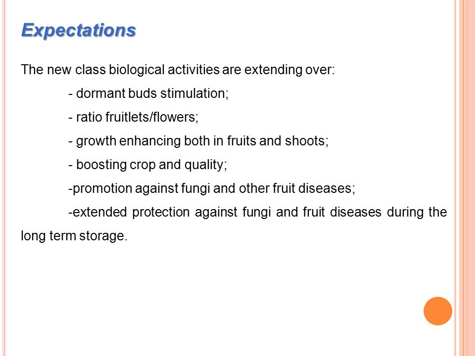 Expectations The new class biological activities are extending over: - dormant buds stimulation; - ratio fruitlets/flowers; - growth enhancing both in fruits and shoots; - boosting crop and quality; -promotion against fungi and other fruit diseases; -extended protection against fungi and fruit diseases during the long term storage.