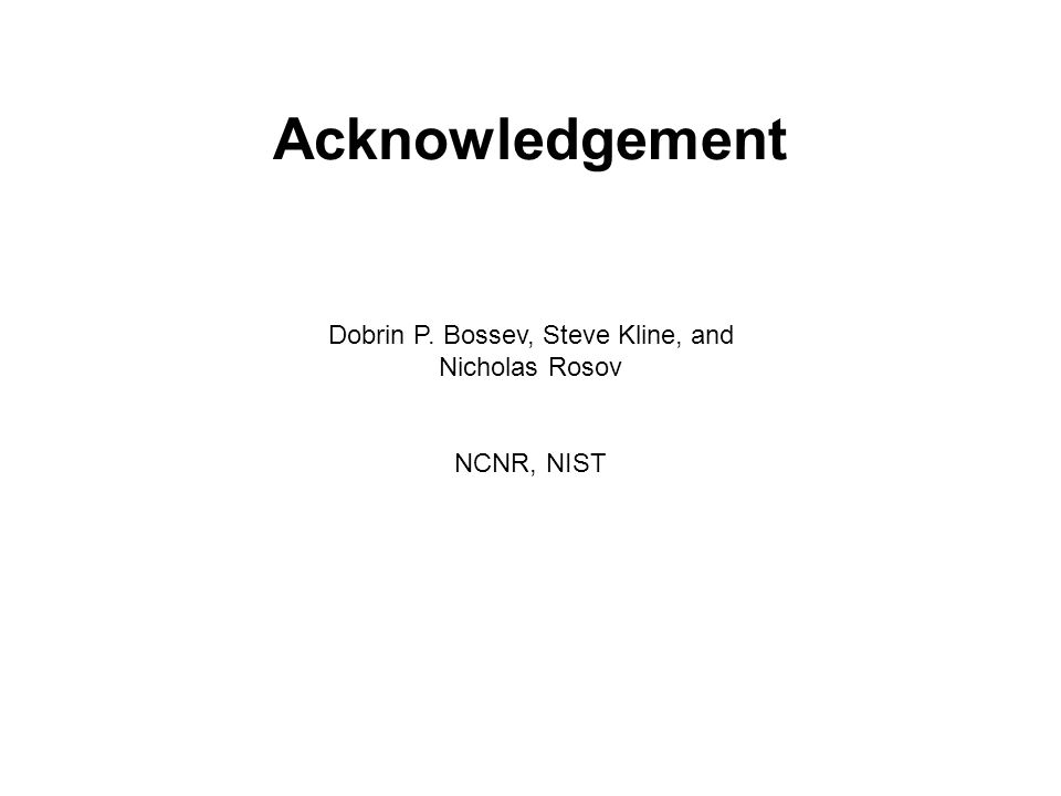 Acknowledgement Dobrin P. Bossev, Steve Kline, and Nicholas Rosov NCNR, NIST