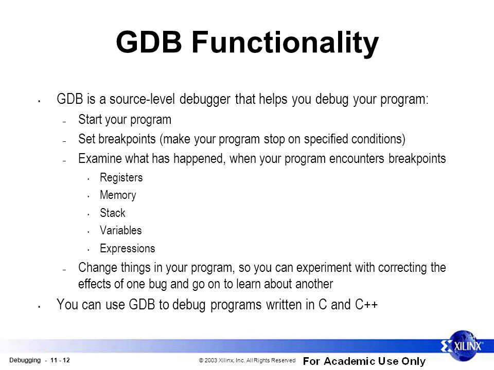 Debugging - 11 - 12 © 2003 Xilinx, Inc. All Rights Reserved GDB Functionality GDB is a source-level debugger that helps you debug your program: – Star