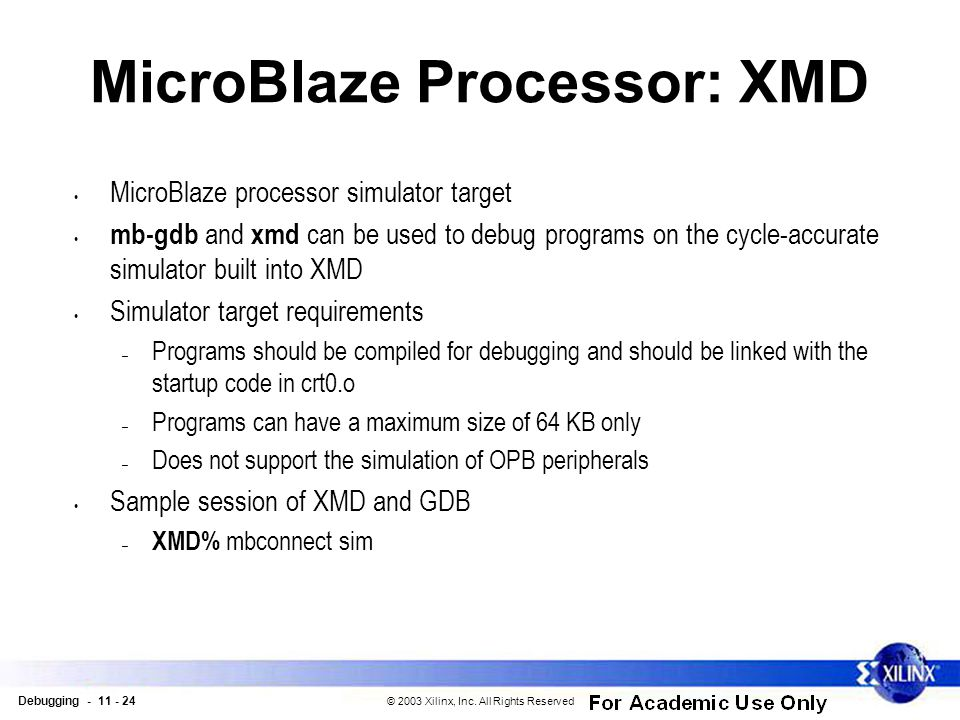 Debugging - 11 - 24 © 2003 Xilinx, Inc. All Rights Reserved MicroBlaze Processor: XMD MicroBlaze processor simulator target mb-gdb and xmd can be used
