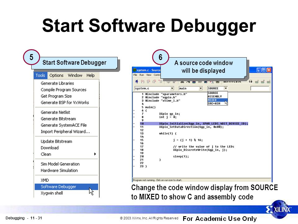 Debugging - 11 - 31 © 2003 Xilinx, Inc. All Rights Reserved Start Software Debugger 5 A source code window will be displayed A source code window will