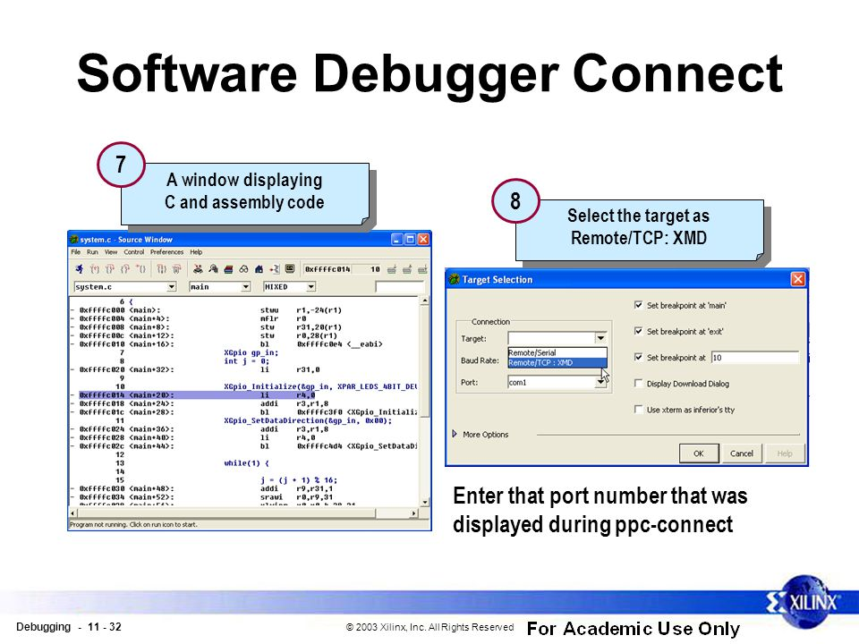 Debugging - 11 - 32 © 2003 Xilinx, Inc. All Rights Reserved Software Debugger Connect A window displaying C and assembly code A window displaying C an