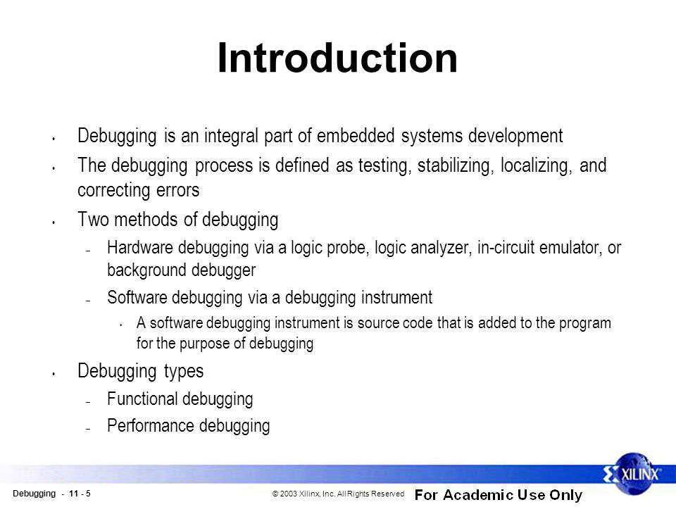 Debugging - 11 - 5 © 2003 Xilinx, Inc. All Rights Reserved Introduction Debugging is an integral part of embedded systems development The debugging pr