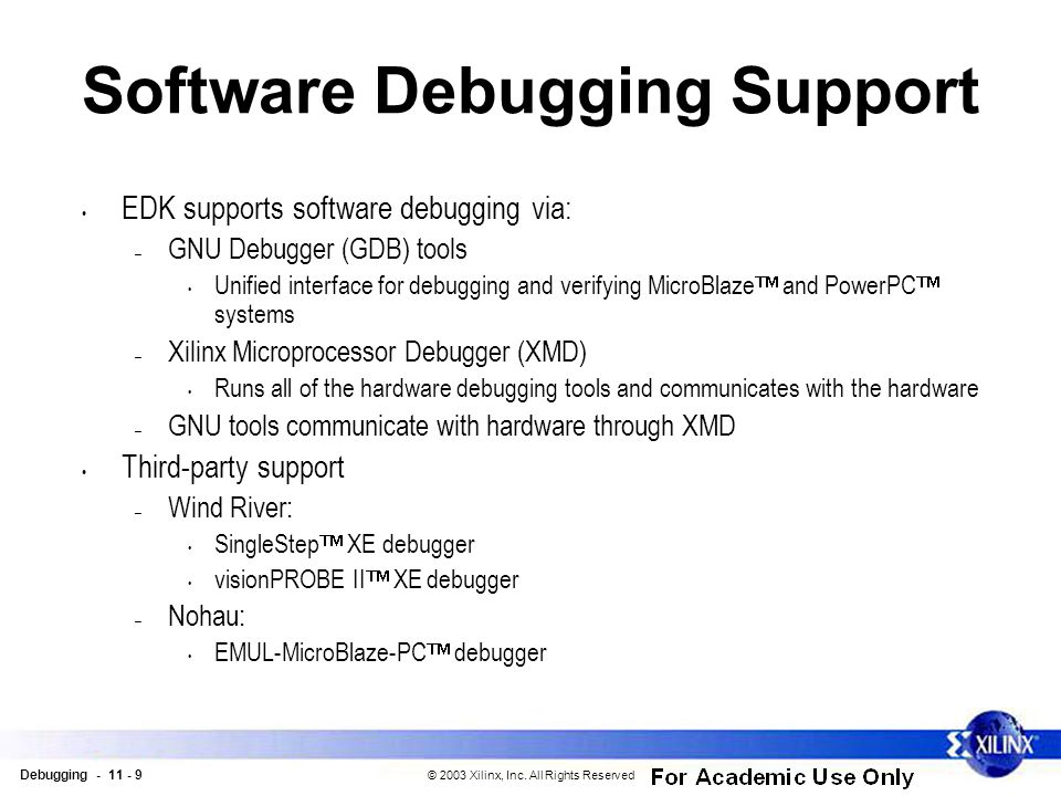 Debugging - 11 - 9 © 2003 Xilinx, Inc. All Rights Reserved Software Debugging Support EDK supports software debugging via: – GNU Debugger (GDB) tools