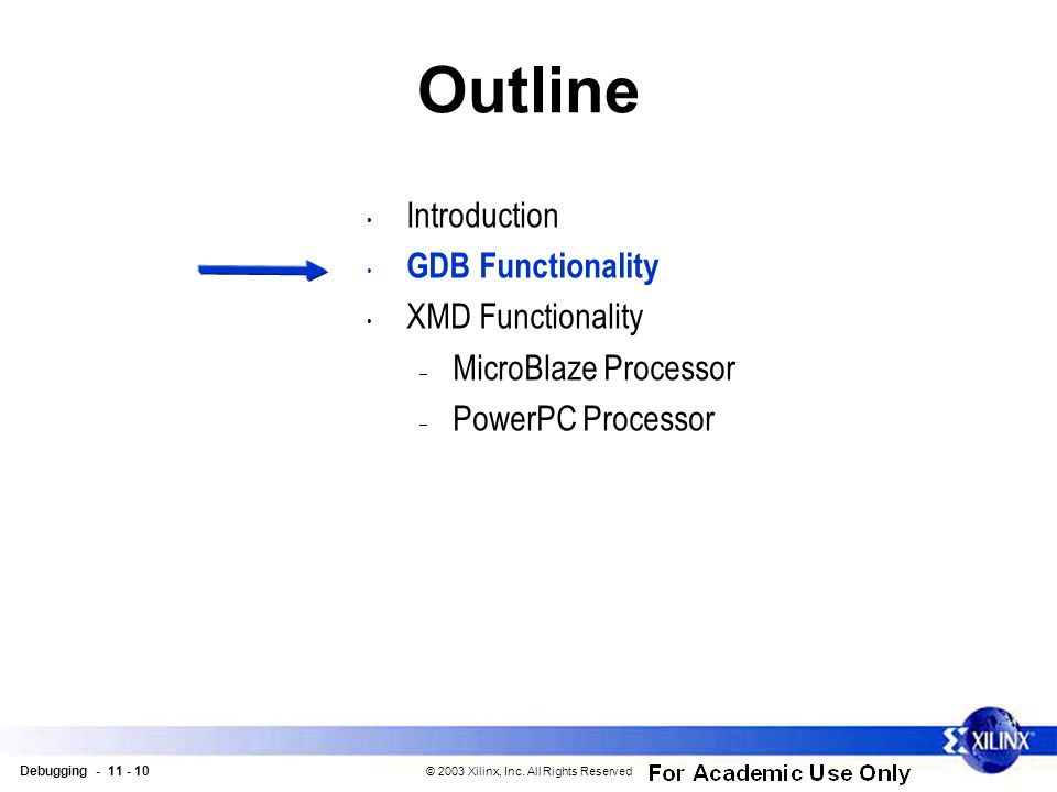 Debugging - 11 - 10 © 2003 Xilinx, Inc. All Rights Reserved Outline Introduction GDB Functionality XMD Functionality – MicroBlaze Processor – PowerPC