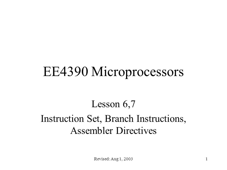 Revised: Aug 1, 20031 EE4390 Microprocessors Lesson 6,7 Instruction Set, Branch Instructions, Assembler Directives