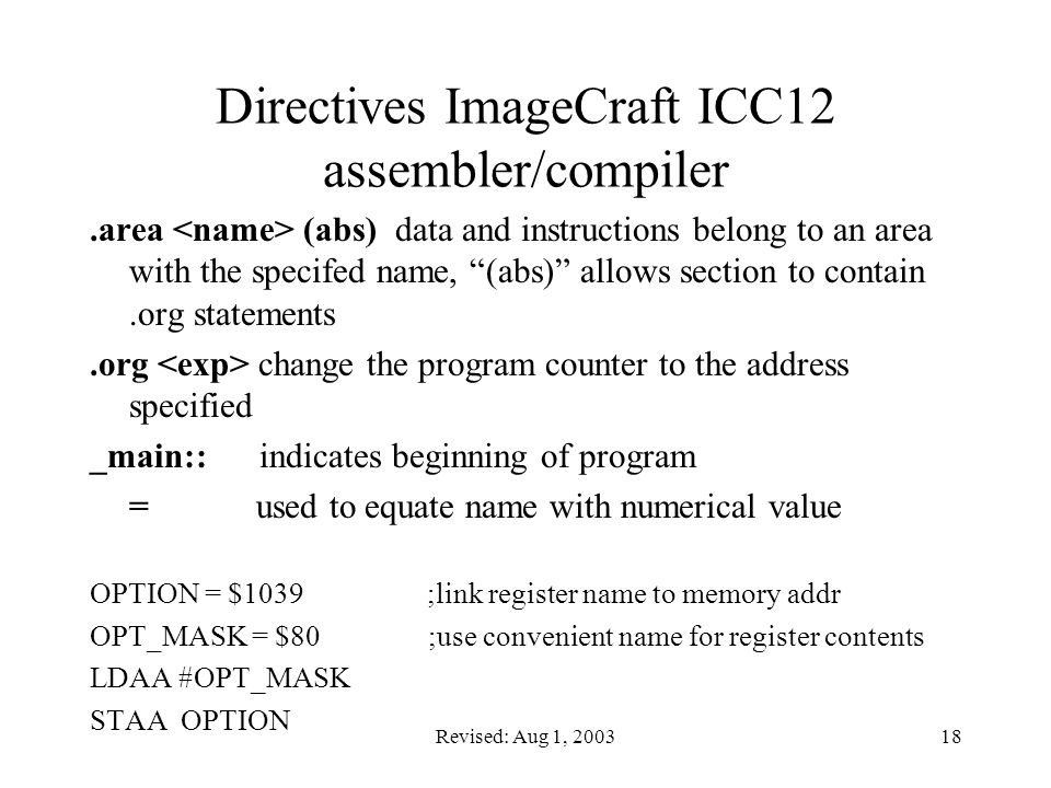 Revised: Aug 1, 200318 Directives ImageCraft ICC12 assembler/compiler.area (abs) data and instructions belong to an area with the specifed name, (abs) allows section to contain.org statements.org change the program counter to the address specified _main:: indicates beginning of program = used to equate name with numerical value OPTION = $1039 ;link register name to memory addr OPT_MASK = $80 ;use convenient name for register contents LDAA #OPT_MASK STAA OPTION