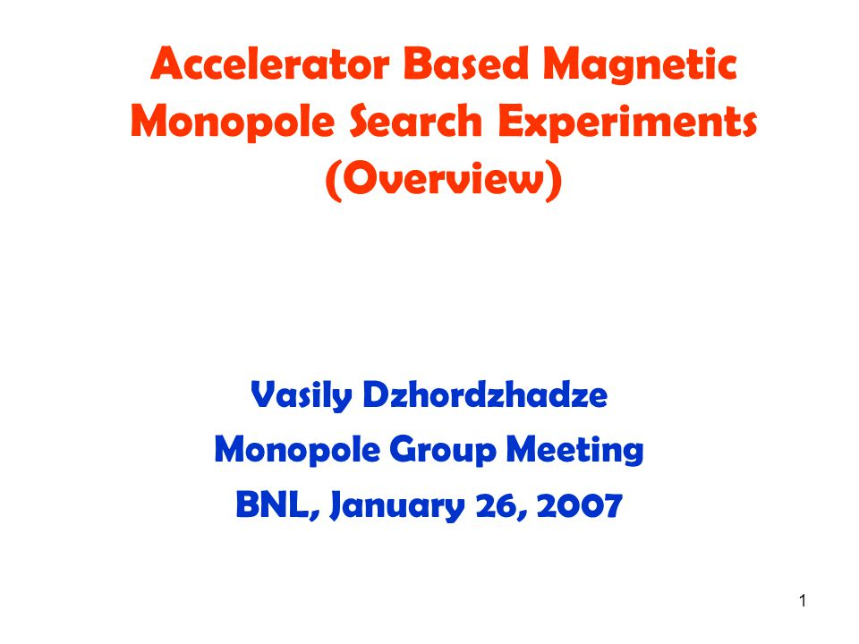 1 Accelerator Based Magnetic Monopole Search Experiments (Overview) Vasily Dzhordzhadze Monopole Group Meeting BNL, January 26, 2007