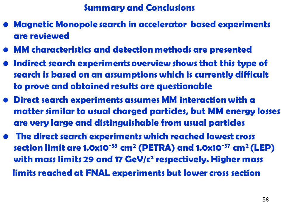58 Summary and Conclusions Magnetic Monopole search in accelerator based experiments are reviewed MM characteristics and detection methods are presented Indirect search experiments overview shows that this type of search is based on an assumptions which is currently difficult to prove and obtained results are questionable Direct search experiments assumes MM interaction with a matter similar to usual charged particles, but MM energy losses are very large and distinguishable from usual particles The direct search experiments which reached lowest cross section limit are 1.0x10 -38 cm 2 (PETRA) and 1.0x10 -37 cm 2 (LEP) with mass limits 29 and 17 GeV/c 2 respectively.