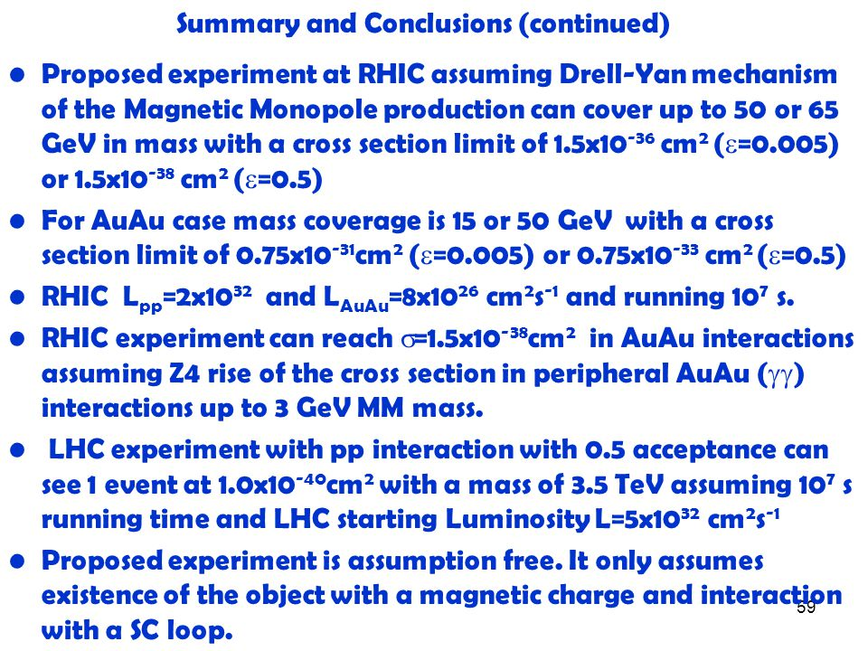 59 Summary and Conclusions (continued) Proposed experiment at RHIC assuming Drell-Yan mechanism of the Magnetic Monopole production can cover up to 50 or 65 GeV in mass with a cross section limit of 1.5x10 -36 cm 2 (  =0.005) or 1.5x10 -38 cm 2 (  =0.5) For AuAu case mass coverage is 15 or 50 GeV with a cross section limit of 0.75x10 -31 cm 2 (  =0.005) or 0.75x10 -33 cm 2 (  =0.5) RHIC L pp =2x10 32 and L AuAu =8x10 26 cm 2 s -1 and running 10 7 s.