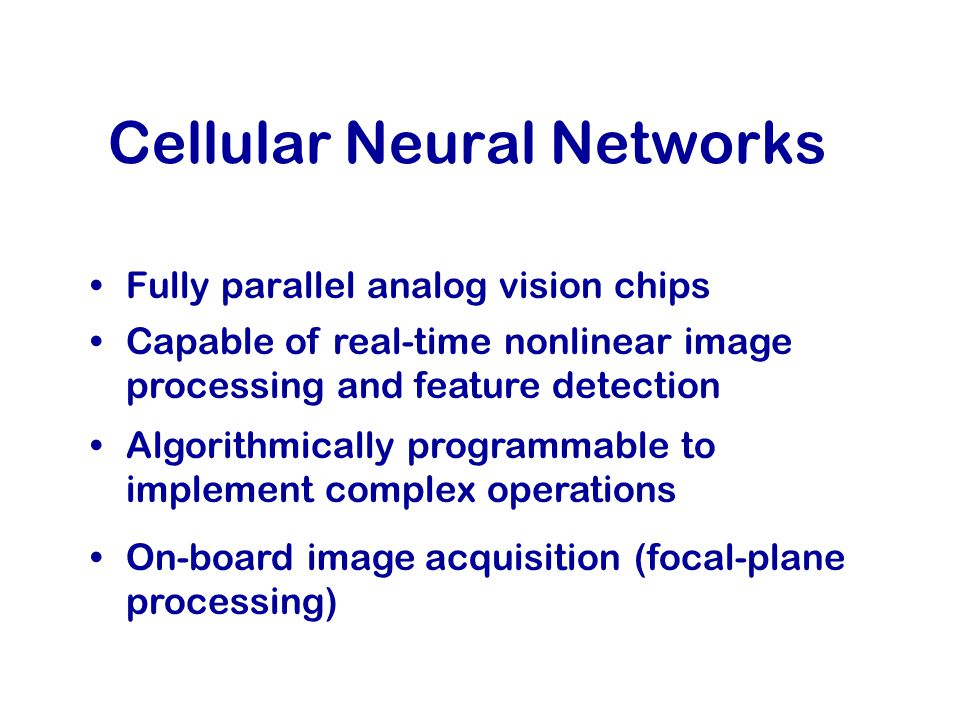 Cellular Neural Networks Fully parallel analog vision chips Capable of real-time nonlinear image processing and feature detection Algorithmically programmable to implement complex operations On-board image acquisition (focal-plane processing)