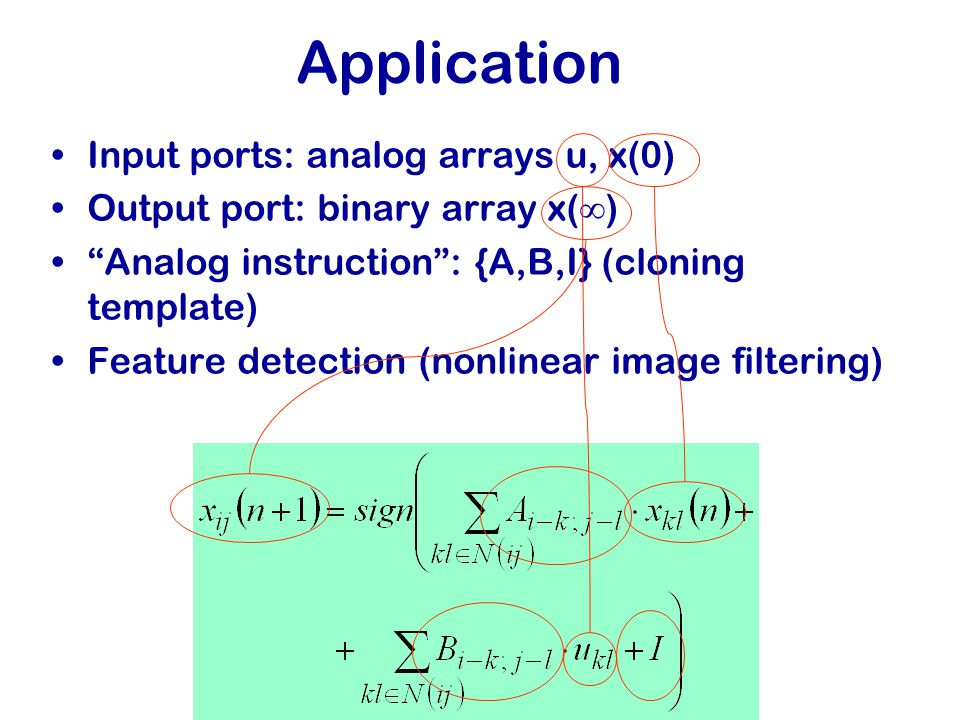 Application Input ports: analog arrays u, x(0) Output port: binary array x(  ) Analog instruction : {A,B,I} (cloning template) Feature detection (nonlinear image filtering)
