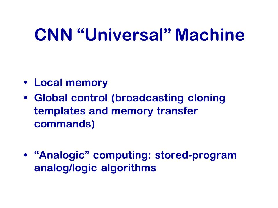 CNN Universal Machine Local memory Global control (broadcasting cloning templates and memory transfer commands) Analogic computing: stored-program analog/logic algorithms