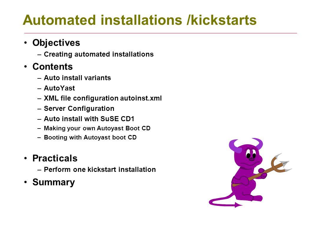 Automated installations /kickstarts Objectives –Creating automated installations Contents –Auto install variants –AutoYast –XML file configuration aut