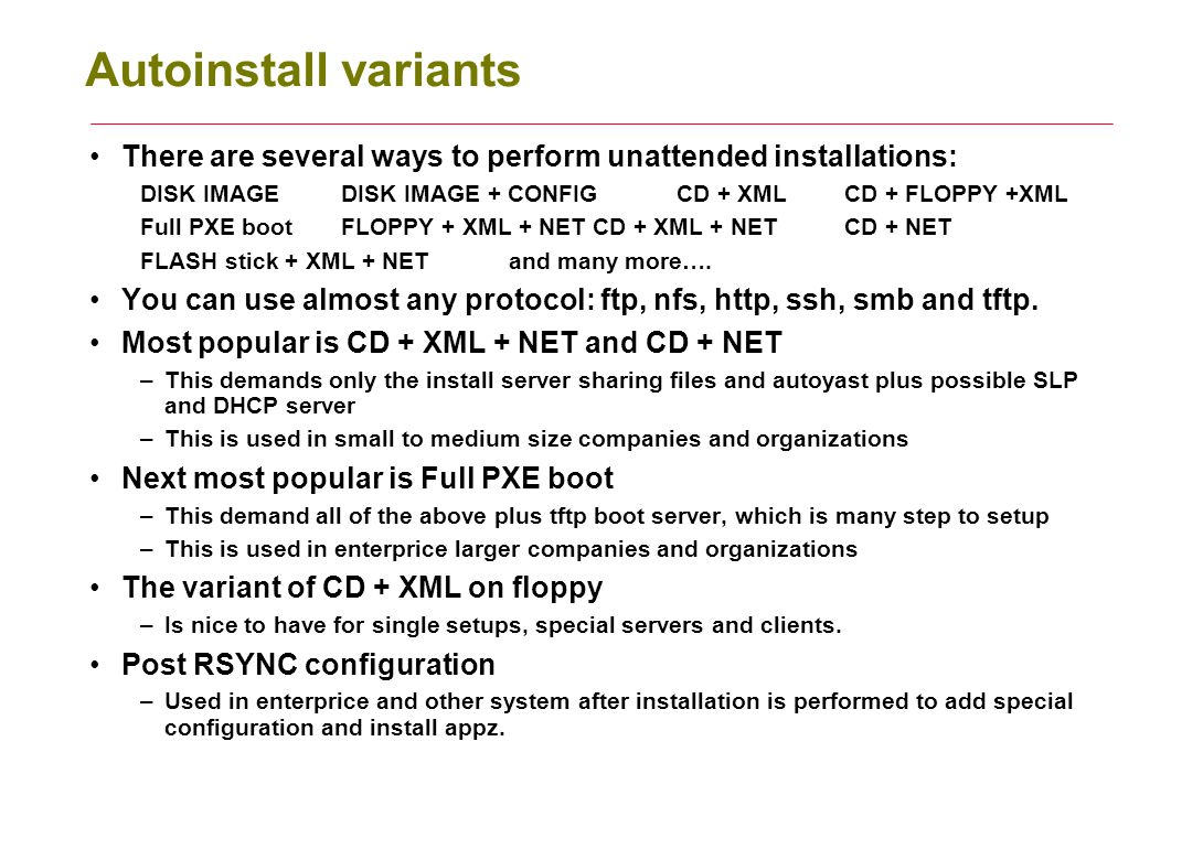 Autoinstall variants There are several ways to perform unattended installations: DISK IMAGEDISK IMAGE + CONFIGCD + XMLCD + FLOPPY +XML Full PXE bootFL