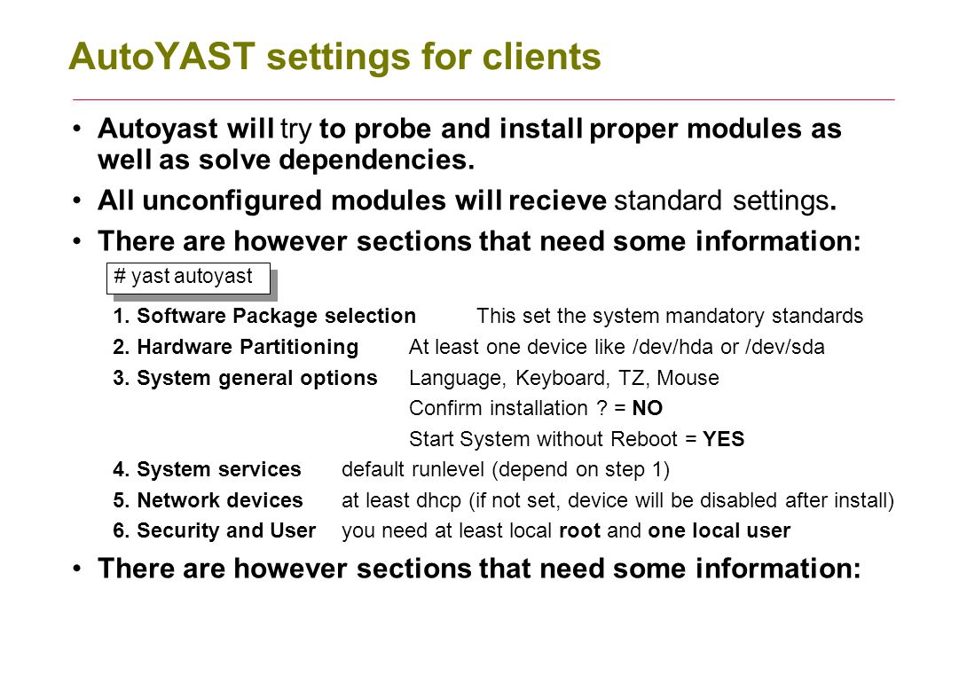 The autoyast XML file name conventions After doing your configuration it is time to save the settings, the result will be an XML file As standard this file does not have any name, you have to give it an proper name: If you use a filename like: my-host.xml then you must give exact path as kernel argument at boot: autoyast=ftp://server.com/inst-conf/my-host.xml If you give kernel argument autoyast=default and the file autoinst.xml then autoyast will try to find this file here: local client floppy (you can copy it to a floppy) installation root (usally the local CD-rom) initial ram disk (loaded from initrd) If you give the path to the XML file only, then autoyast will search for a file with name = IP address of client in hexadecimal form.