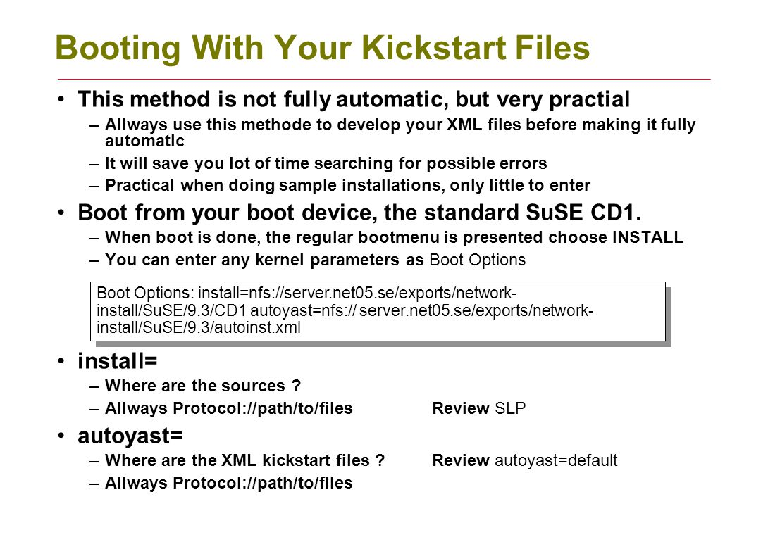 Booting With Your Kickstart Files This method is not fully automatic, but very practial –Allways use this methode to develop your XML files before mak