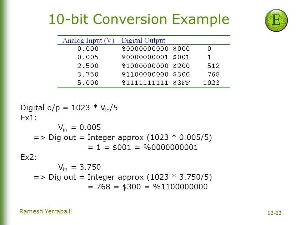 12-12 Ramesh Yerraballi 10-bit Conversion Example Digital o/p = 1023 * V in /5 Ex1: V in = 0.005 => Dig out = Integer approx (1023 * 0.005/5) = 1 = $001 = %0000000001 Ex2: V in = 3.750 => Dig out = Integer approx (1023 * 3.750/5) = 768 = $300 = %1100000000
