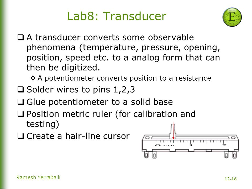 12-16 Ramesh Yerraballi Lab8: Transducer  A transducer converts some observable phenomena (temperature, pressure, opening, position, speed etc.