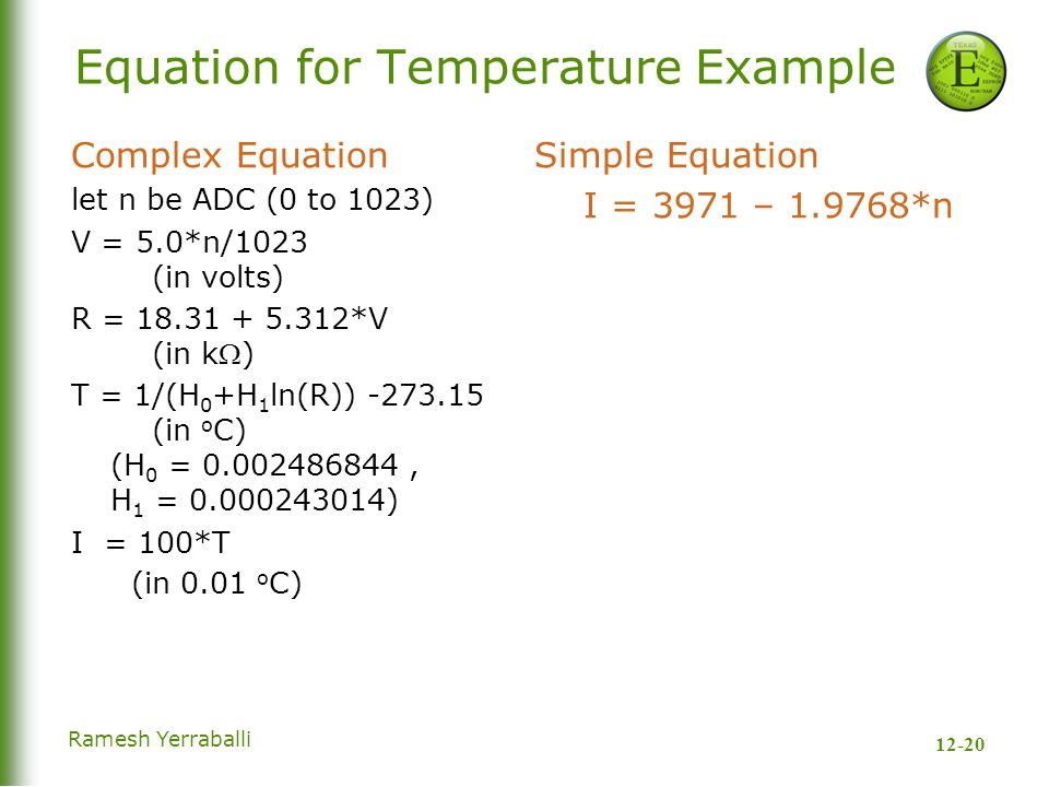 12-20 Ramesh Yerraballi Equation for Temperature Example Complex Equation let n be ADC (0 to 1023) V = 5.0*n/1023 (in volts) R = 18.31 + 5.312*V (in k) T = 1/(H 0 +H 1 ln(R)) -273.15 (in o C) (H 0 = 0.002486844, H 1 = 0.000243014) I = 100*T (in 0.01 o C) Simple Equation I = 3971 – 1.9768*n
