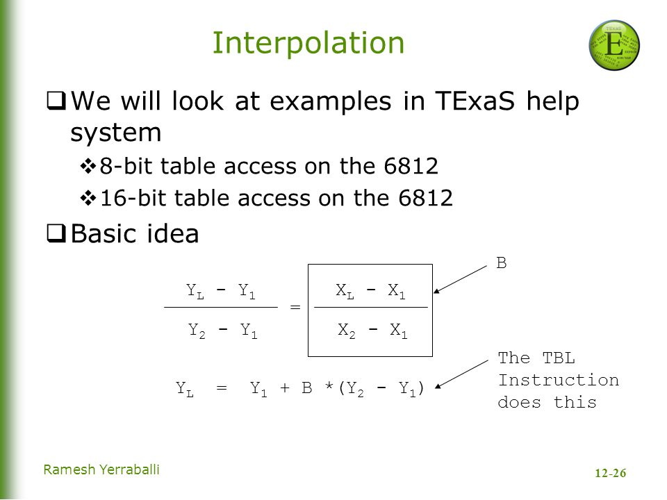 12-26 Ramesh Yerraballi Interpolation  We will look at examples in TExaS help system  8-bit table access on the 6812  16-bit table access on the 6812  Basic idea Y L - Y 1 Y 2 - Y 1 X L - X 1 X 2 - X 1 Y L = Y 1 + B *(Y 2 - Y 1 ) = B The TBL Instruction does this