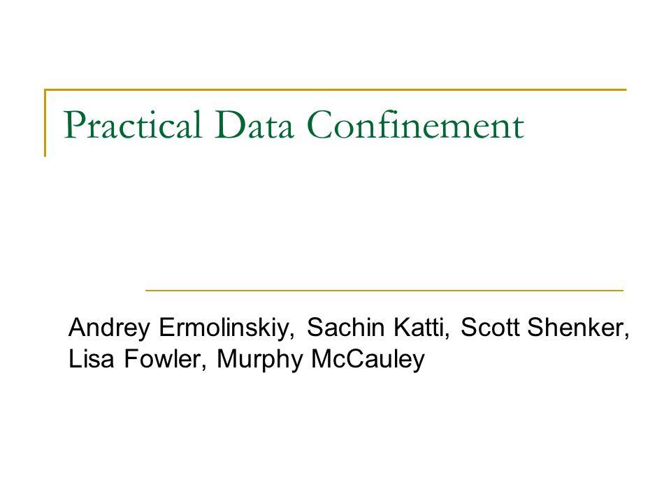 Practical Data Confinement Andrey Ermolinskiy, Sachin Katti, Scott Shenker, Lisa Fowler, Murphy McCauley