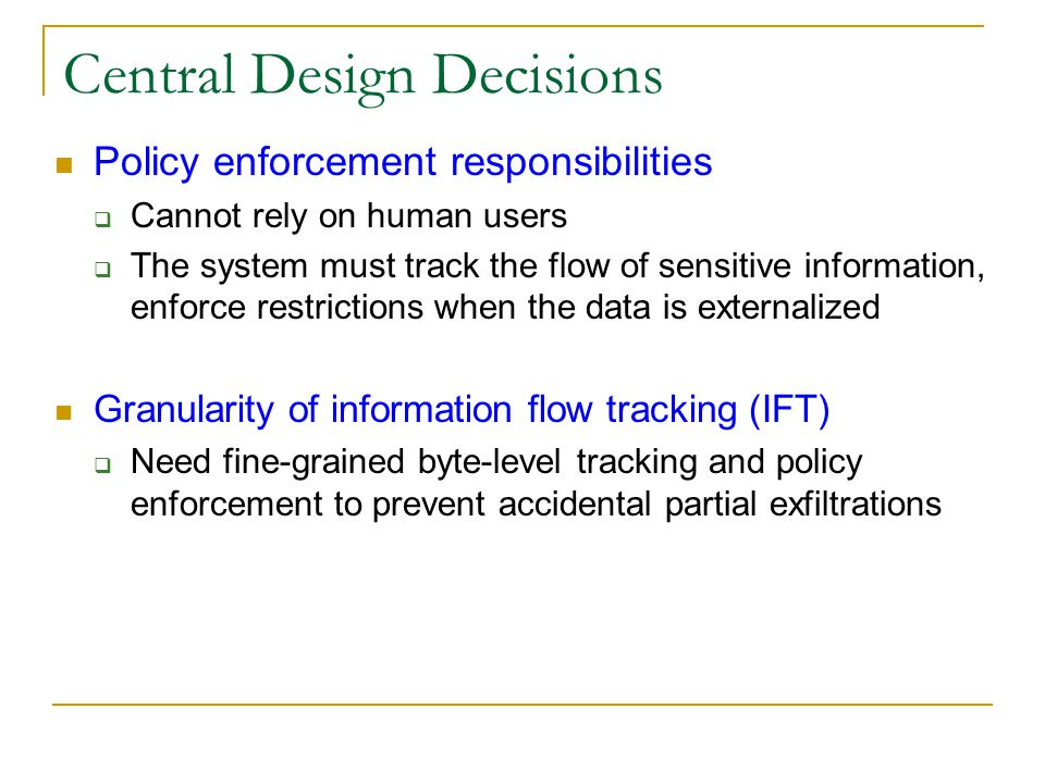 Central Design Decisions Policy enforcement responsibilities  Cannot rely on human users  The system must track the flow of sensitive information, enforce restrictions when the data is externalized Granularity of information flow tracking (IFT)  Need fine-grained byte-level tracking and policy enforcement to prevent accidental partial exfiltrations