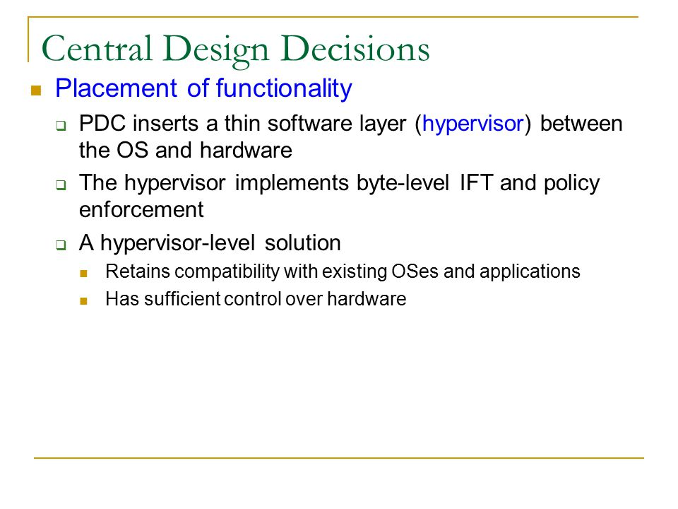Central Design Decisions Placement of functionality  PDC inserts a thin software layer (hypervisor) between the OS and hardware  The hypervisor implements byte-level IFT and policy enforcement  A hypervisor-level solution Retains compatibility with existing OSes and applications Has sufficient control over hardware