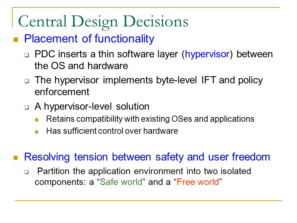 Central Design Decisions Placement of functionality  PDC inserts a thin software layer (hypervisor) between the OS and hardware  The hypervisor implements byte-level IFT and policy enforcement  A hypervisor-level solution Retains compatibility with existing OSes and applications Has sufficient control over hardware Resolving tension between safety and user freedom  Partition the application environment into two isolated components: a Safe world and a Free world