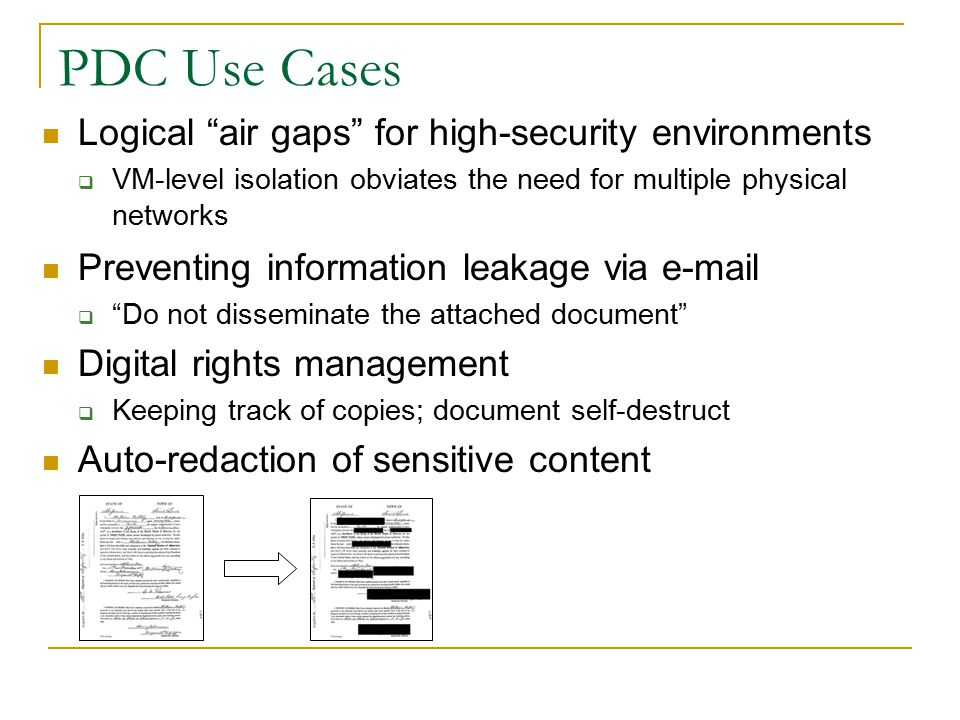 PDC Use Cases Logical air gaps for high-security environments  VM-level isolation obviates the need for multiple physical networks Preventing information leakage via e-mail  Do not disseminate the attached document Digital rights management  Keeping track of copies; document self-destruct Auto-redaction of sensitive content