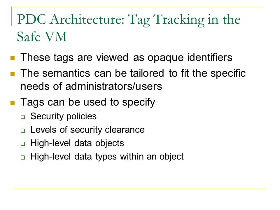 PDC Architecture: Tag Tracking in the Safe VM These tags are viewed as opaque identifiers The semantics can be tailored to fit the specific needs of administrators/users Tags can be used to specify  Security policies  Levels of security clearance  High-level data objects  High-level data types within an object