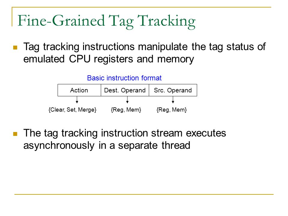 Fine-Grained Tag Tracking Tag tracking instructions manipulate the tag status of emulated CPU registers and memory The tag tracking instruction stream executes asynchronously in a separate thread Basic instruction format Dest.