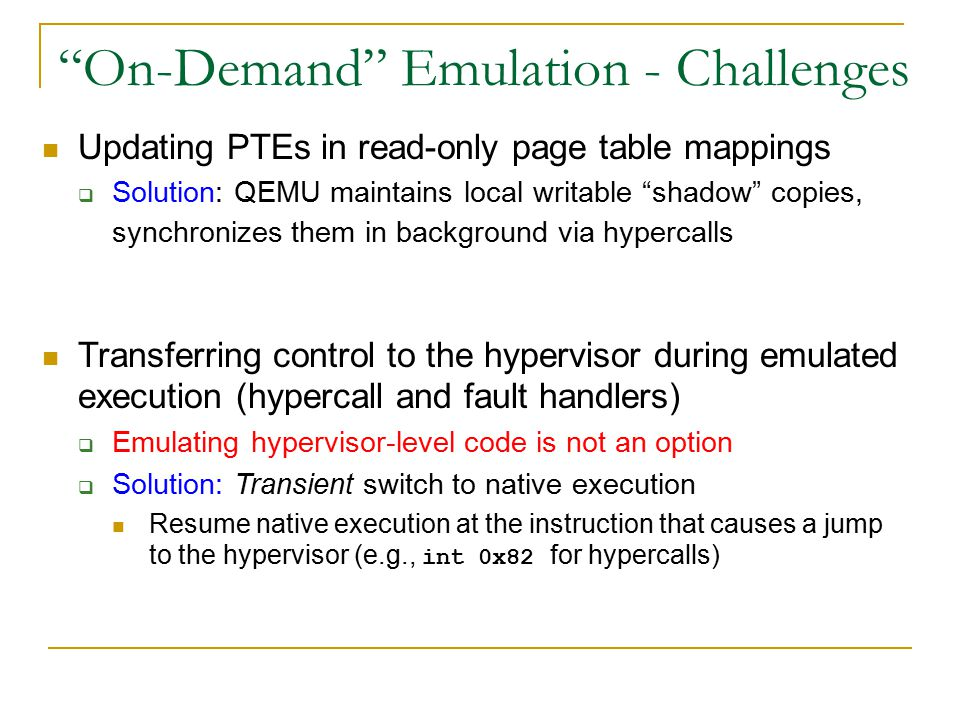 On-Demand Emulation - Challenges Updating PTEs in read-only page table mappings  Solution: QEMU maintains local writable shadow copies, synchronizes them in background via hypercalls Transferring control to the hypervisor during emulated execution (hypercall and fault handlers)  Emulating hypervisor-level code is not an option  Solution: Transient switch to native execution Resume native execution at the instruction that causes a jump to the hypervisor (e.g., int 0x82 for hypercalls)