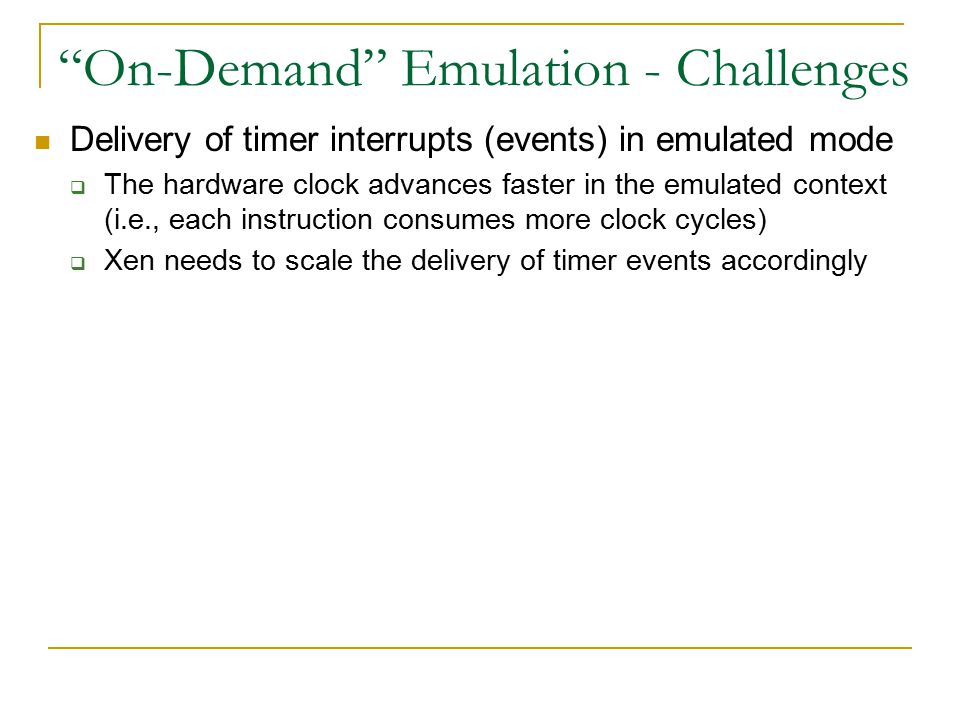 On-Demand Emulation - Challenges Delivery of timer interrupts (events) in emulated mode  The hardware clock advances faster in the emulated context (i.e., each instruction consumes more clock cycles)  Xen needs to scale the delivery of timer events accordingly