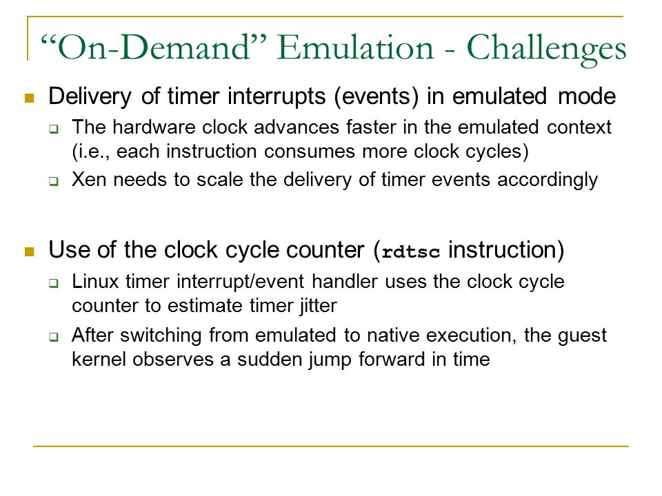 On-Demand Emulation - Challenges Delivery of timer interrupts (events) in emulated mode  The hardware clock advances faster in the emulated context (i.e., each instruction consumes more clock cycles)  Xen needs to scale the delivery of timer events accordingly Use of the clock cycle counter ( rdtsc instruction)  Linux timer interrupt/event handler uses the clock cycle counter to estimate timer jitter  After switching from emulated to native execution, the guest kernel observes a sudden jump forward in time