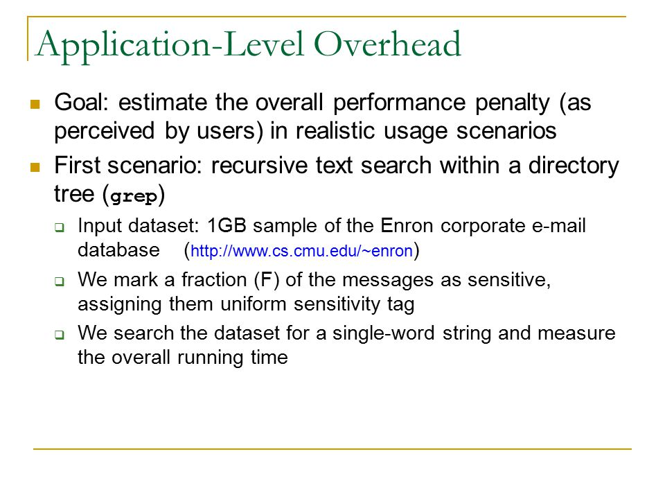 Application-Level Overhead Goal: estimate the overall performance penalty (as perceived by users) in realistic usage scenarios First scenario: recursive text search within a directory tree ( grep )  Input dataset: 1GB sample of the Enron corporate e-mail database ( http://www.cs.cmu.edu/~enron )  We mark a fraction (F) of the messages as sensitive, assigning them uniform sensitivity tag  We search the dataset for a single-word string and measure the overall running time