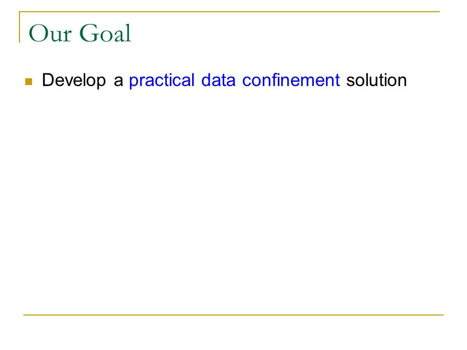 Our Goal Develop a practical data confinement solution Key requirement: compatibility with existing infrastructure and patterns of use  Support current operating systems, applications, and means of communication Office productivity apps: word processing, spreadsheets, … Communication: E-mail, IM, VoIP, FTP, DFS, …  Avoid imposing restrictions on user behavior Allow access to untrusted Internet sites Permit users to download and install untrusted applications